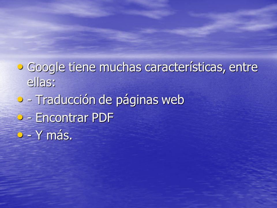 Google tiene muchas características, entre ellas: