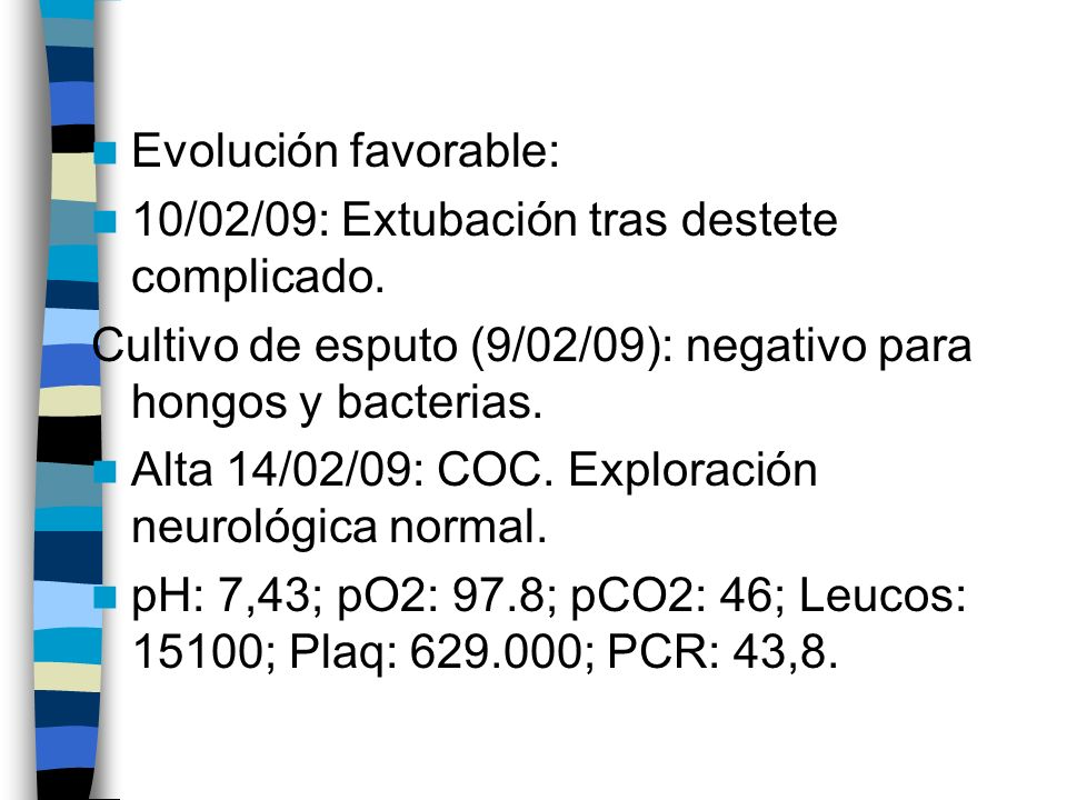 Evolución favorable:10/02/09: Extubación tras destete complicado. Cultivo de esputo (9/02/09): negativo para hongos y bacterias.
