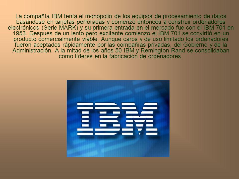 La compañía IBM tenía el monopolio de los equipos de procesamiento de datos basándose en tarjetas perforadas y comenzó entonces a construir ordenadores electrónicos (Serie MARK) y su primera entrada en el mercado fue con el IBM 701 en 1953.