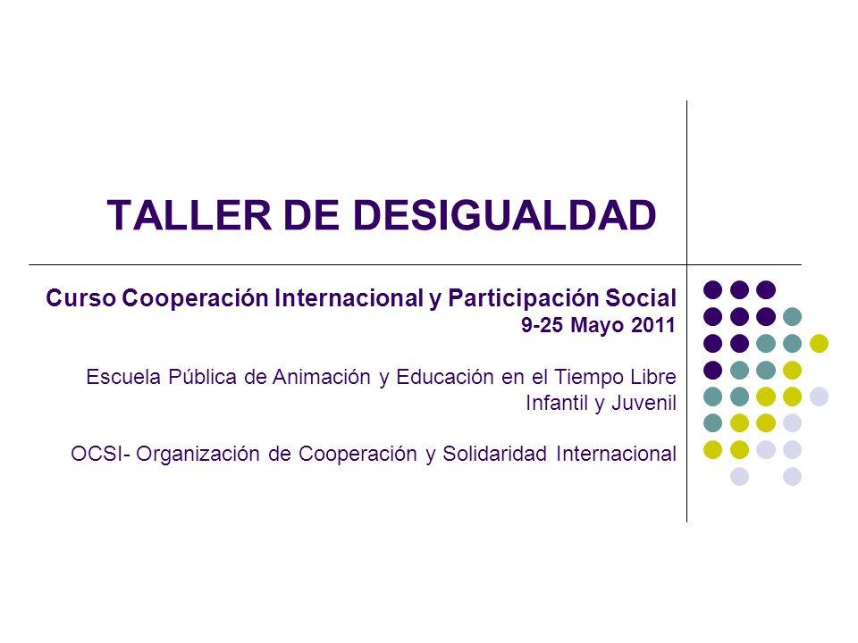 TALLER DE DESIGUALDAD Curso Cooperación Internacional y Participación Social. 9-25 Mayo 2011.
