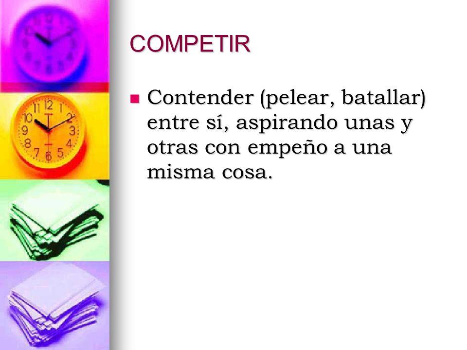 COMPETIR Contender (pelear, batallar) entre sí, aspirando unas y otras con empeño a una misma cosa.