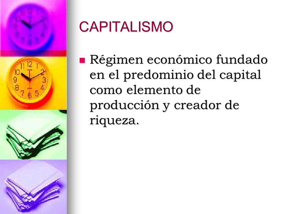 CAPITALISMO Régimen económico fundado en el predominio del capital como elemento de producción y creador de riqueza.