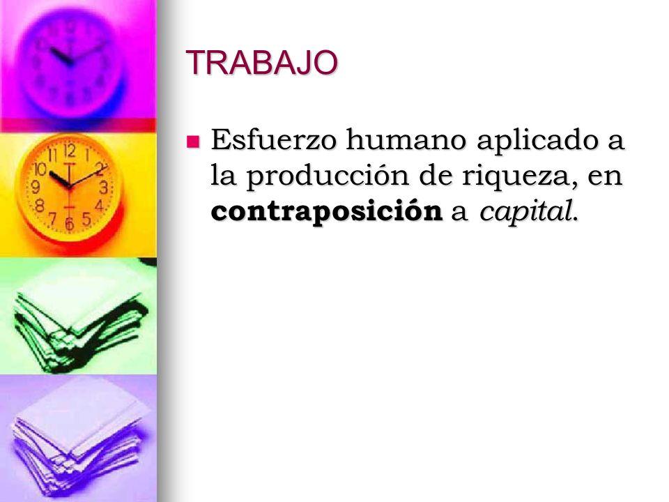 TRABAJO Esfuerzo humano aplicado a la producción de riqueza, en contraposición a capital.
