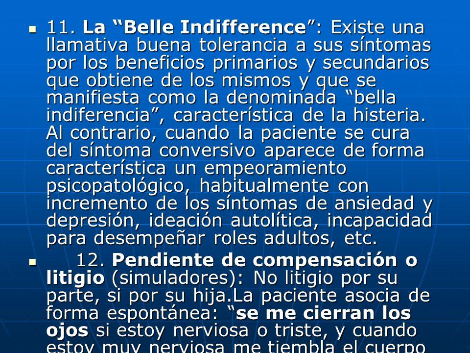 11. La Belle Indifference : Existe una llamativa buena tolerancia a sus síntomas por los beneficios primarios y secundarios que obtiene de los mismos y que se manifiesta como la denominada bella indiferencia , característica de la histeria. Al contrario, cuando la paciente se cura del síntoma conversivo aparece de forma característica un empeoramiento psicopatológico, habitualmente con incremento de los síntomas de ansiedad y depresión, ideación autolítica, incapacidad para desempeñar roles adultos, etc.