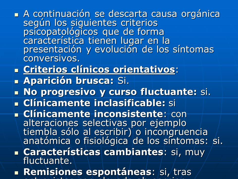 A continuación se descarta causa orgánica según los siguientes criterios psicopatológicos que de forma característica tienen lugar en la presentación y evolución de los síntomas conversivos.