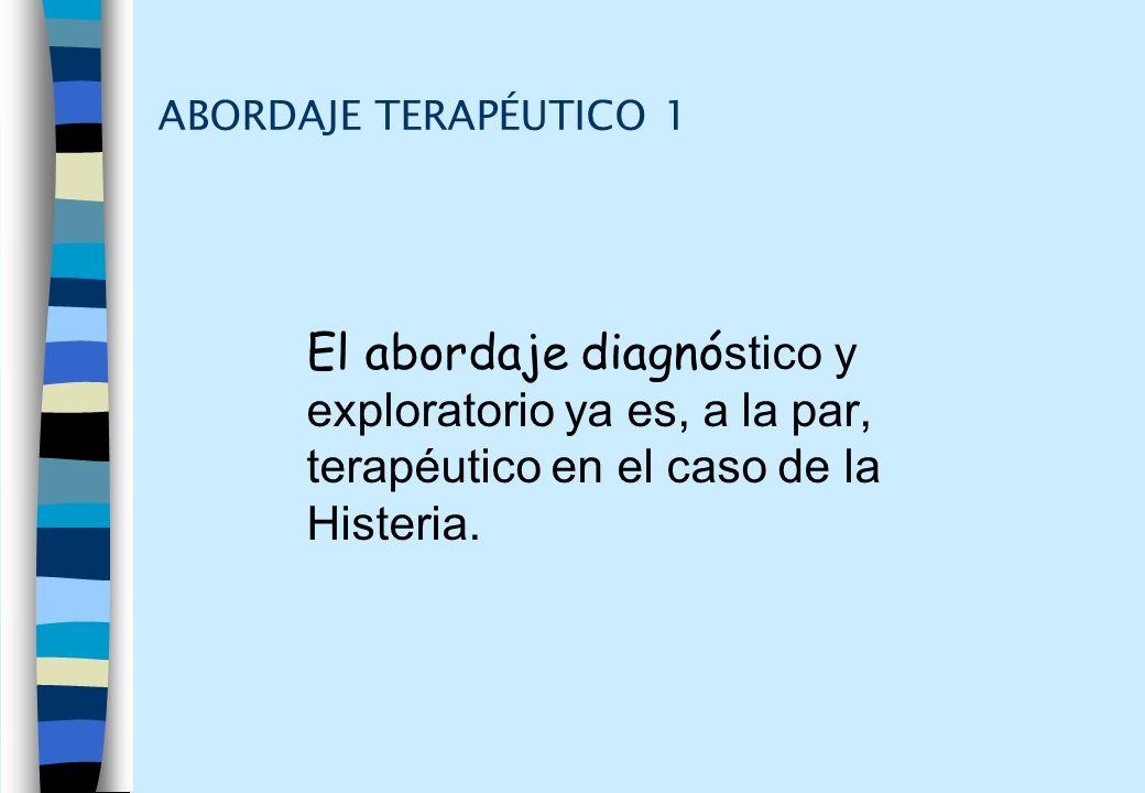 ABORDAJE TERAPÉUTICO 1 El abordaje diagnóstico y exploratorio ya es, a la par, terapéutico en el caso de la Histeria.