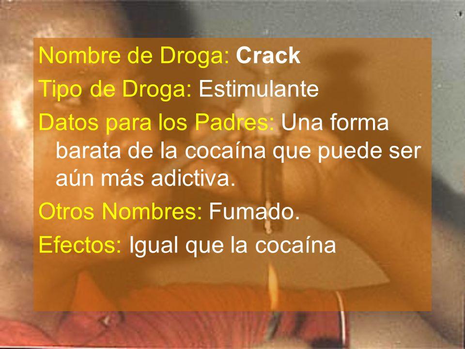 Nombre de Droga: Crack Tipo de Droga: Estimulante. Datos para los Padres: Una forma barata de la cocaína que puede ser aún más adictiva.