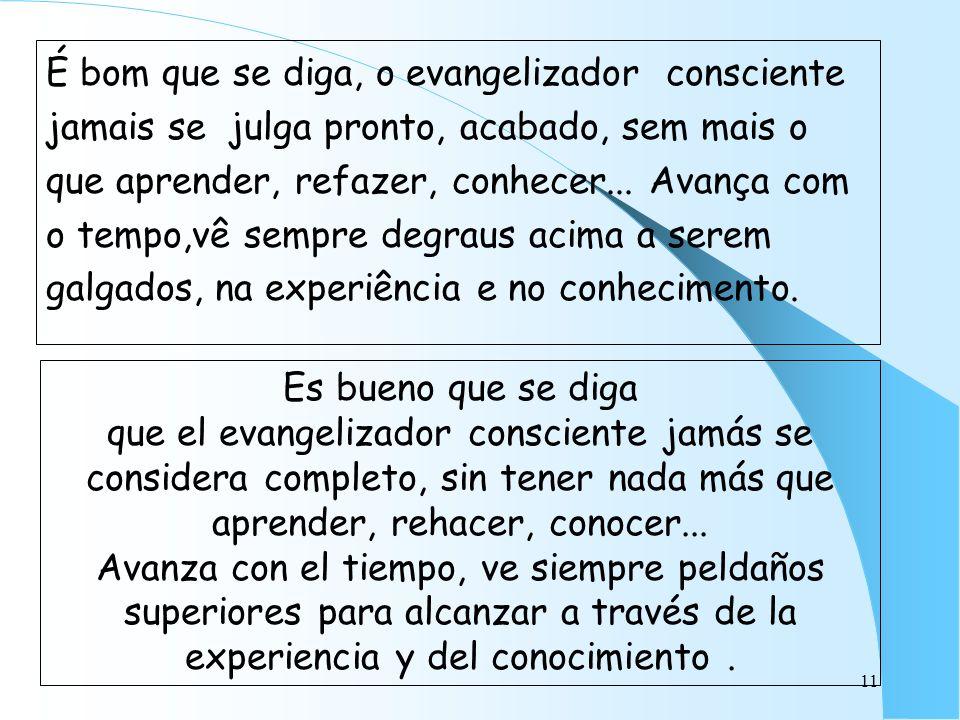 É bom que se diga, o evangelizador consciente jamais se julga pronto, acabado, sem mais o que aprender, refazer, conhecer... Avança com o tempo,vê sempre degraus acima a serem galgados, na experiência e no conhecimento.
