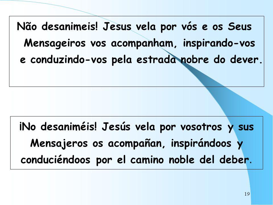 Não desanimeis! Jesus vela por vós e os Seus Mensageiros vos acompanham, inspirando-vos e conduzindo-vos pela estrada nobre do dever.