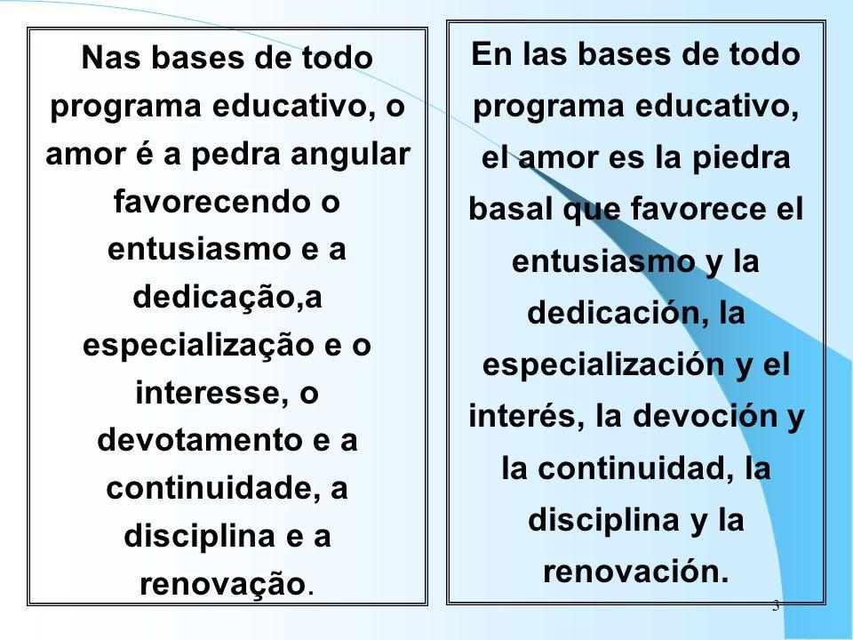 En las bases de todo programa educativo, el amor es la piedra basal que favorece el entusiasmo y la dedicación, la especialización y el interés, la devoción y la continuidad, la disciplina y la renovación.