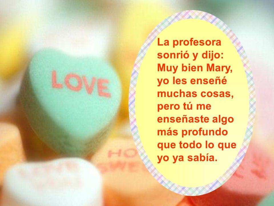 La profesora sonrió y dijo: Muy bien Mary, yo les enseñé muchas cosas, pero tú me enseñaste algo más profundo que todo lo que yo ya sabía.