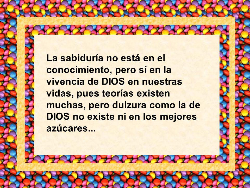 La sabiduría no está en el conocimiento, pero sí en la vivencia de DIOS en nuestras vidas, pues teorías existen muchas, pero dulzura como la de DIOS no existe ni en los mejores azúcares...