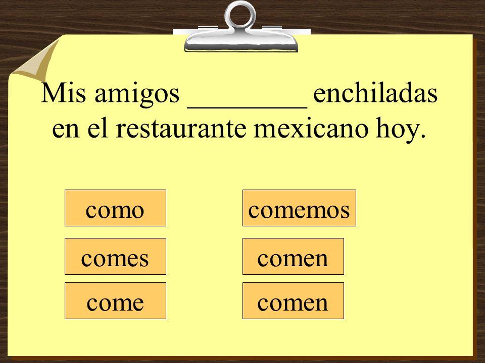 Mis amigos ________ enchiladas en el restaurante mexicano hoy.