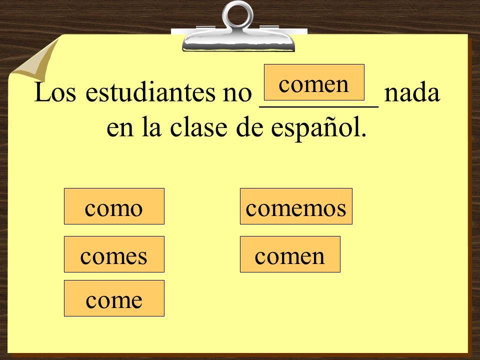 Los estudiantes no ________ nada en la clase de español.