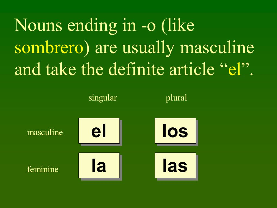 Nouns ending in -o (like sombrero) are usually masculine and take the definite article el .