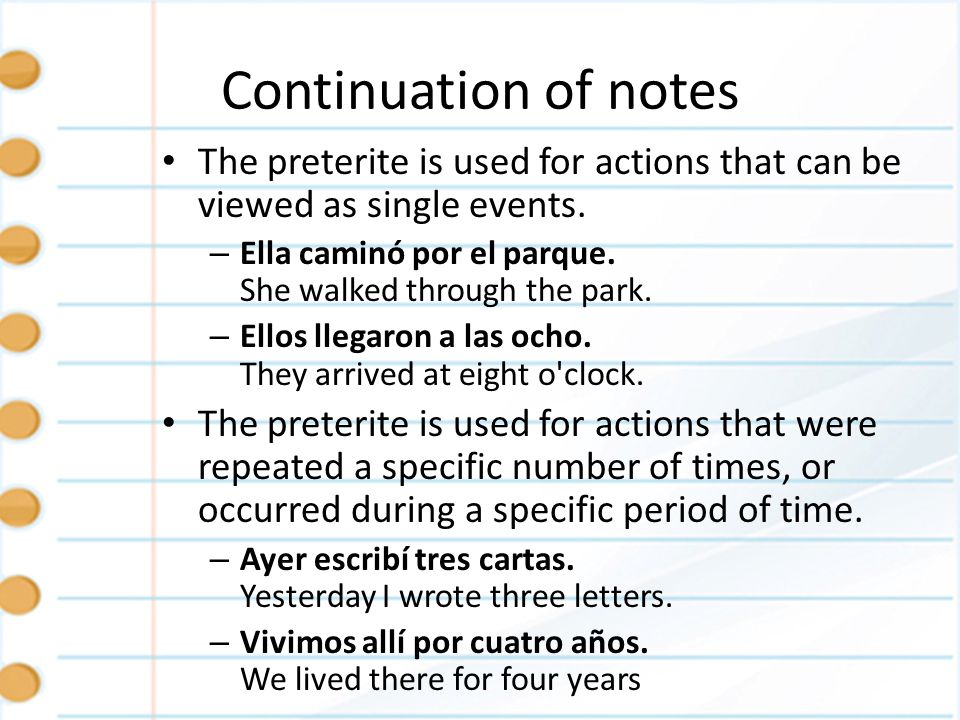 Continuation of notesThe preterite is used for actions that can be viewed as single events. Ella caminó por el parque. She walked through the park.