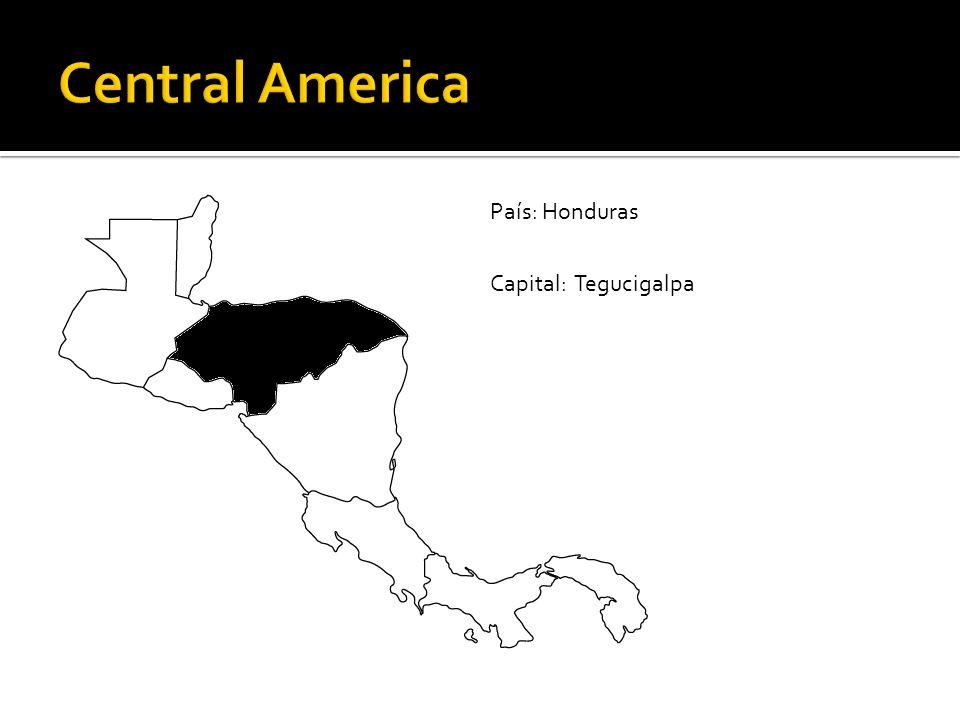 Central America País: Honduras Capital: Tegucigalpa