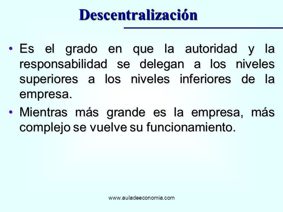 DescentralizaciónEs el grado en que la autoridad y la responsabilidad se delegan a los niveles superiores a los niveles inferiores de la empresa.