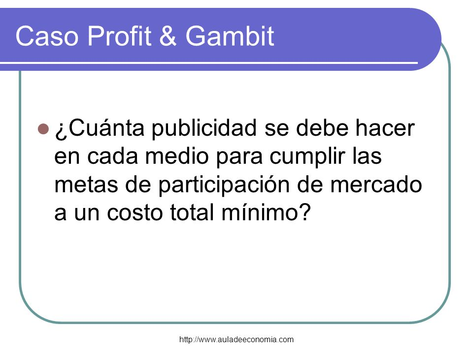 Caso Profit & Gambit ¿Cuánta publicidad se debe hacer en cada medio para cumplir las metas de participación de mercado a un costo total mínimo