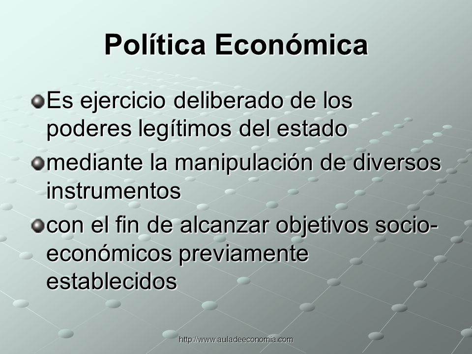 Política EconómicaEs ejercicio deliberado de los poderes legítimos del estado. mediante la manipulación de diversos instrumentos.