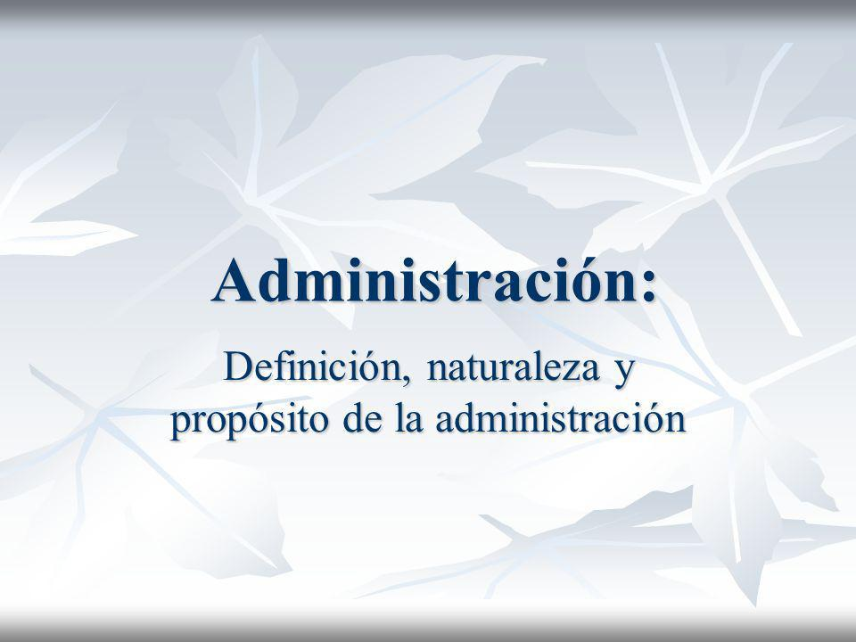 Definición, naturaleza y propósito de la administración