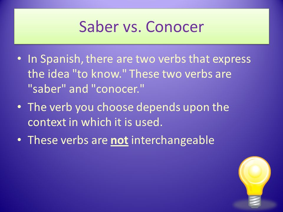 Saber vs. Conocer In Spanish, there are two verbs that express the idea to know. These two verbs are saber and conocer.