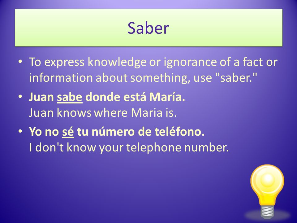 SaberTo express knowledge or ignorance of a fact or information about something, use saber. Juan sabe donde está María. Juan knows where Maria is.