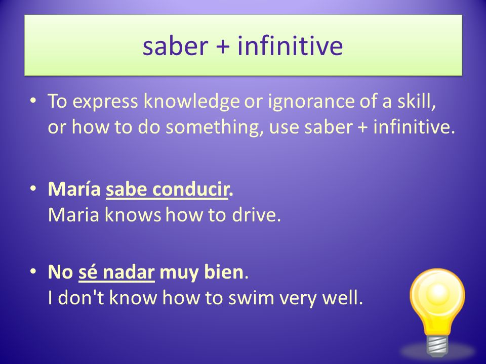 saber + infinitiveTo express knowledge or ignorance of a skill, or how to do something, use saber + infinitive.