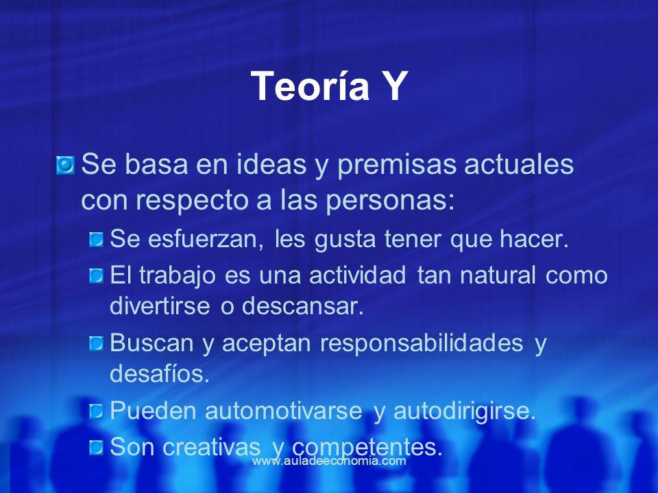 Teoría Y Se basa en ideas y premisas actuales con respecto a las personas: Se esfuerzan, les gusta tener que hacer.
