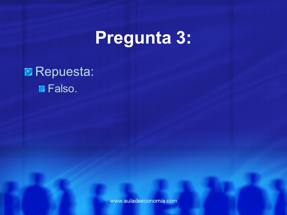 Pregunta 3: Repuesta: Falso. www.auladeeconomia.com