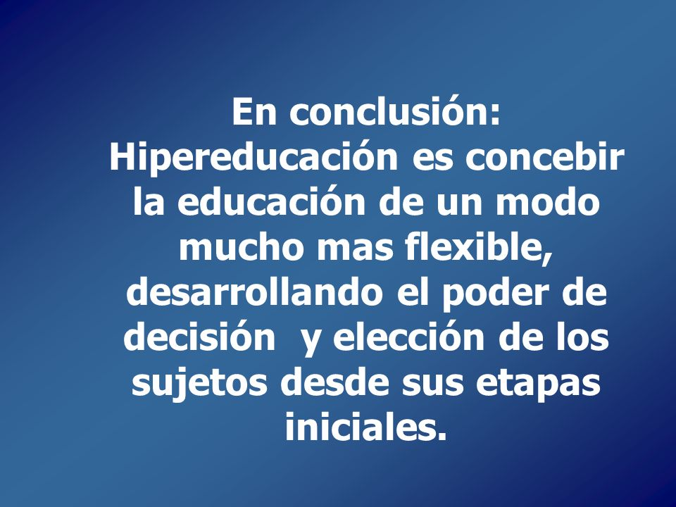 En conclusión: Hipereducación es concebir la educación de un modo mucho mas flexible, desarrollando el poder de decisión y elección de los sujetos desde sus etapas iniciales.