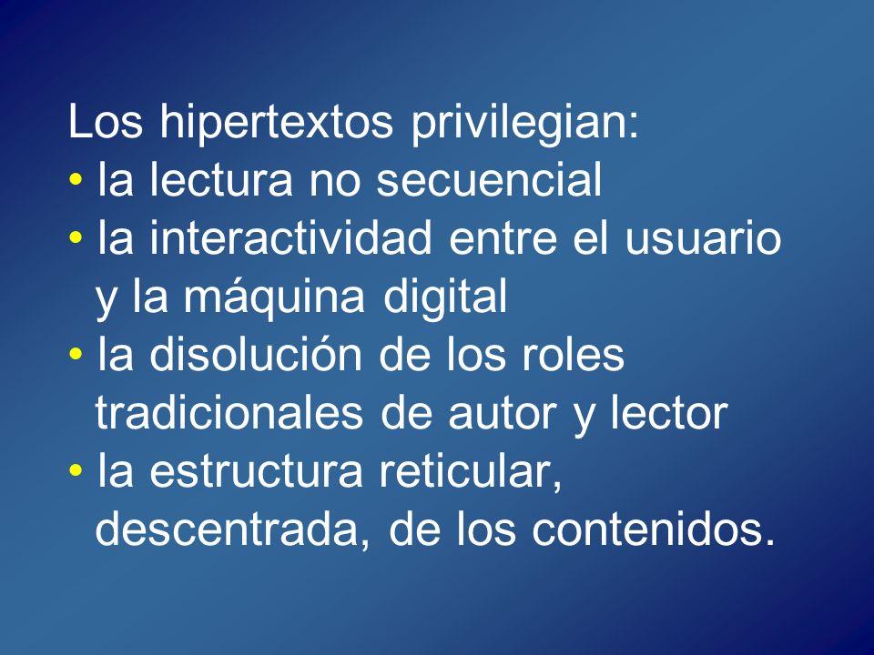Los hipertextos privilegian: • la lectura no secuencial • la interactividad entre el usuario y la máquina digital • la disolución de los roles tradicionales de autor y lector • la estructura reticular, descentrada, de los contenidos.