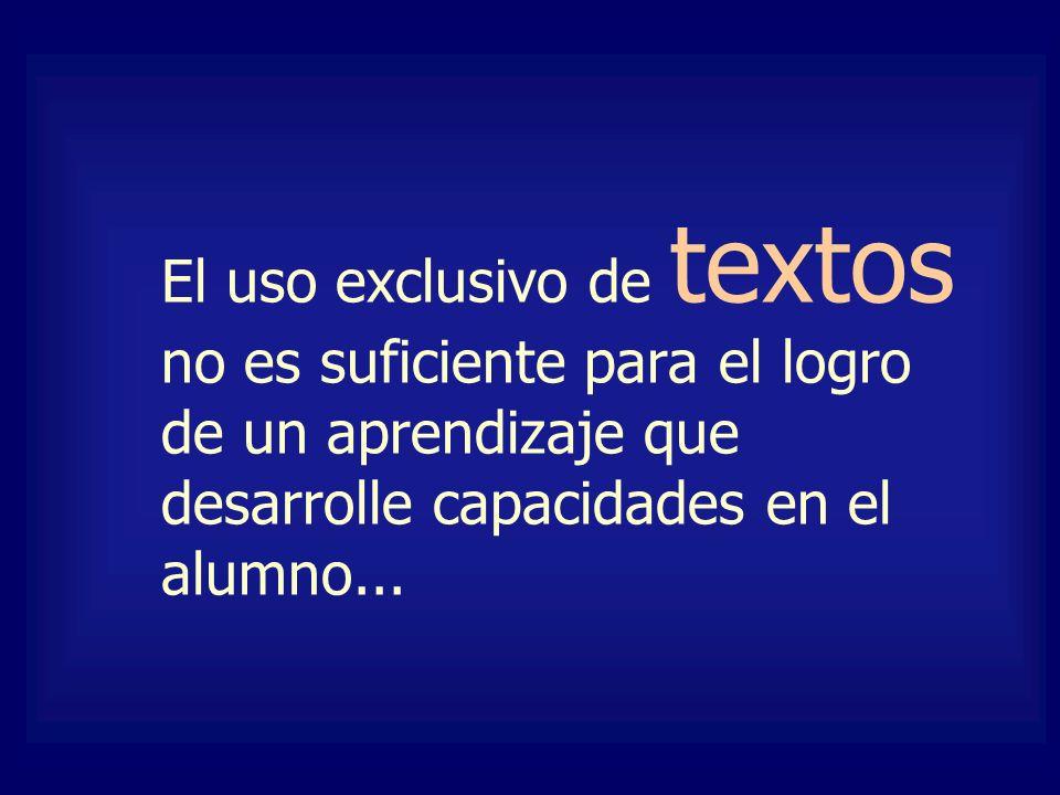 El uso exclusivo de textos no es suficiente para el logro de un aprendizaje que desarrolle capacidades en el alumno...