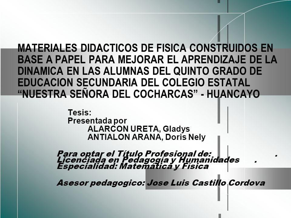 MATERIALES DIDACTICOS DE FISICA CONSTRUIDOS EN BASE A PAPEL PARA MEJORAR EL APRENDIZAJE DE LA DINAMICA EN LAS ALUMNAS DEL QUINTO GRADO DE EDUCACION SECUNDARIA DEL COLEGIO ESTATAL NUESTRA SEÑORA DEL COCHARCAS - HUANCAYO