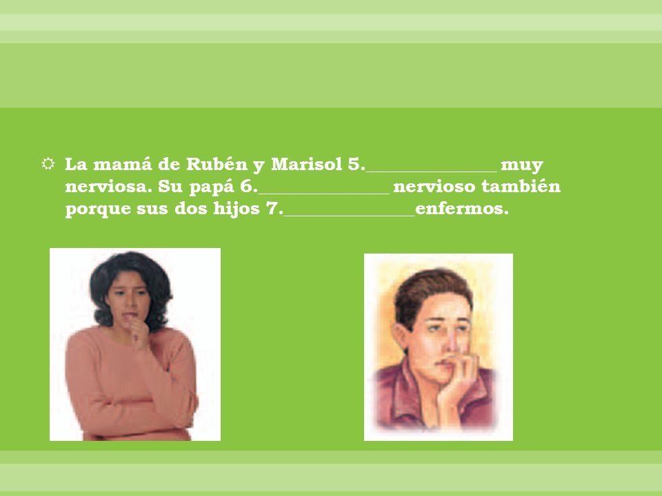 La mamá de Rubén y Marisol 5. ______________ muy nerviosa. Su papá 6