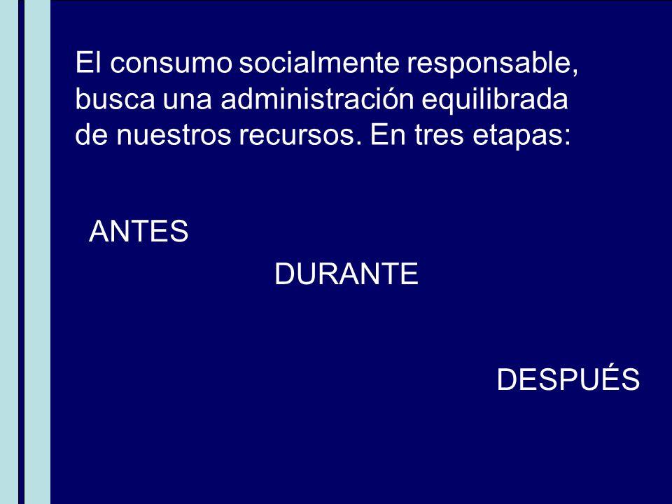 El consumo socialmente responsable, busca una administración equilibrada de nuestros recursos. En tres etapas: