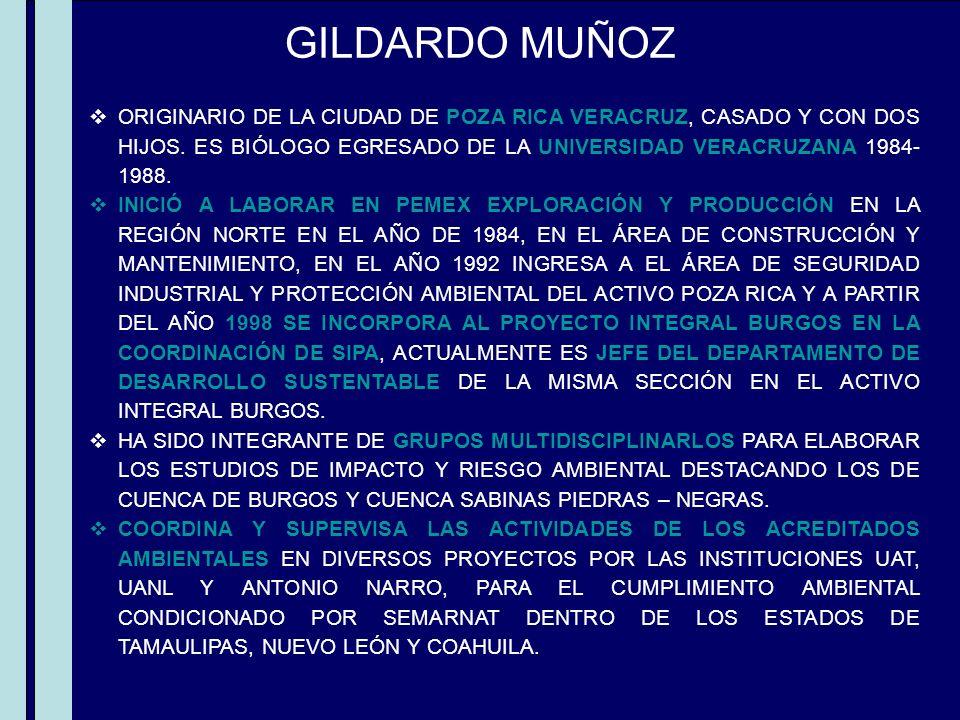 GILDARDO MUÑOZ ORIGINARIO DE LA CIUDAD DE POZA RICA VERACRUZ, CASADO Y CON DOS HIJOS. ES BIÓLOGO EGRESADO DE LA UNIVERSIDAD VERACRUZANA 1984-1988.