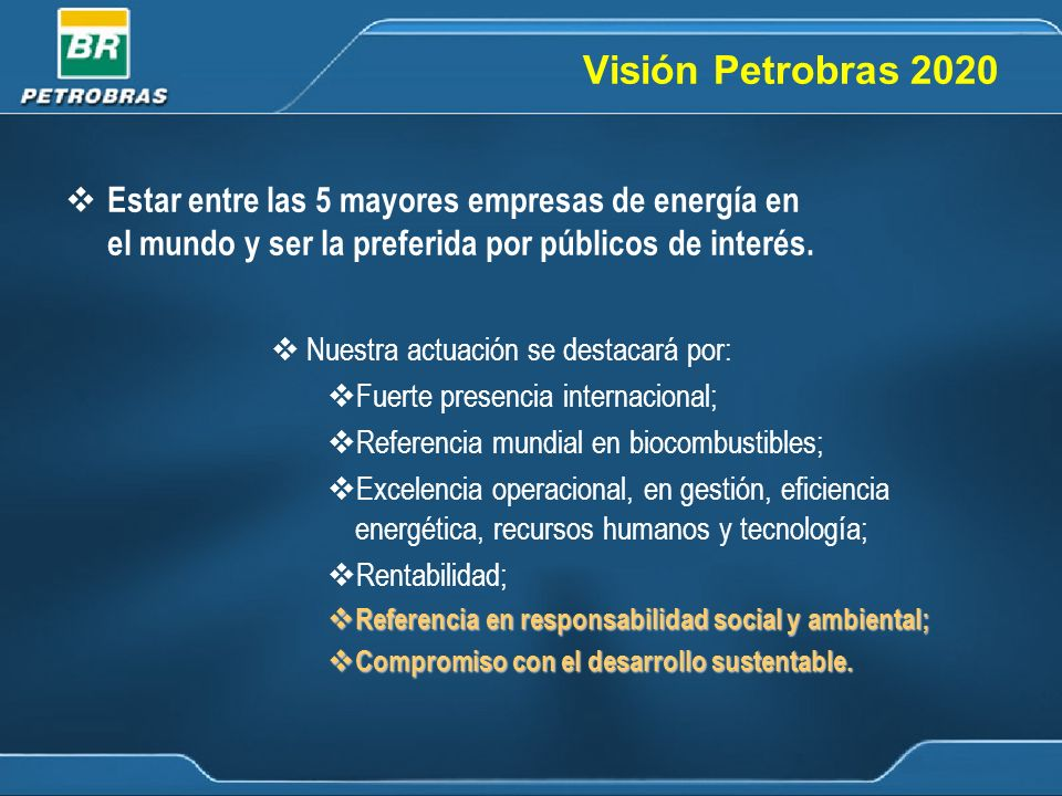 Visión Petrobras 2020 Estar entre las 5 mayores empresas de energía en el mundo y ser la preferida por públicos de interés.