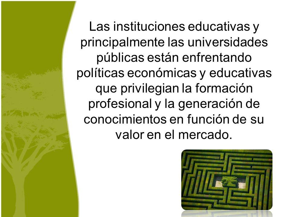 Las instituciones educativas y principalmente las universidades públicas están enfrentando políticas económicas y educativas que privilegian la formación profesional y la generación de conocimientos en función de su valor en el mercado.