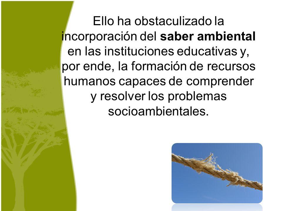Ello ha obstaculizado la incorporación del saber ambiental en las instituciones educativas y, por ende, la formación de recursos humanos capaces de comprender y resolver los problemas socioambientales.