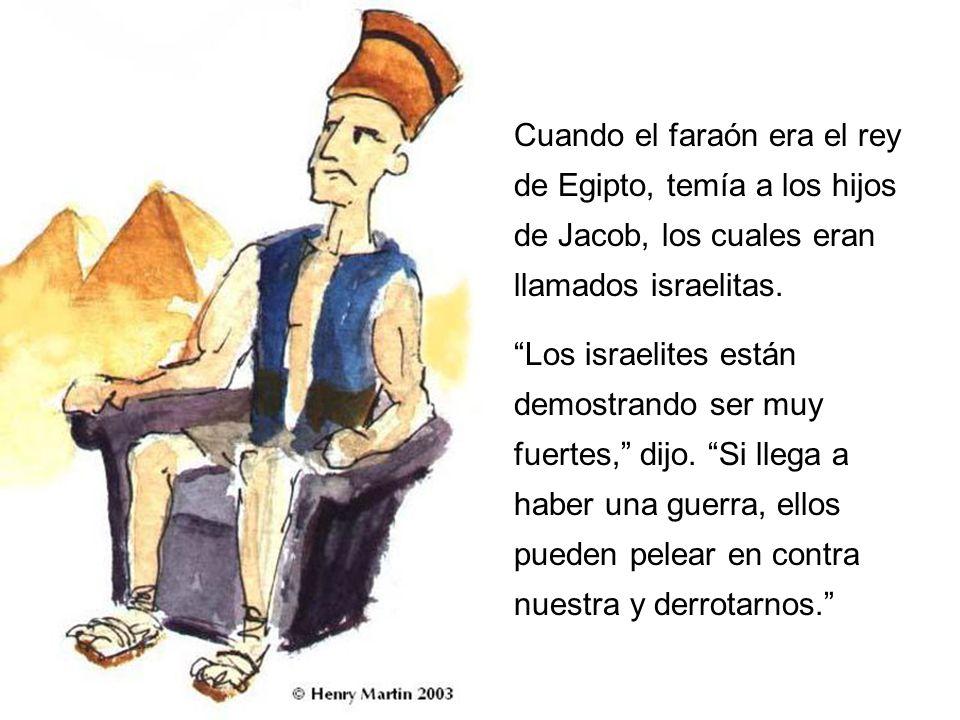 Cuando el faraón era el rey de Egipto, temía a los hijos de Jacob, los cuales eran llamados israelitas.