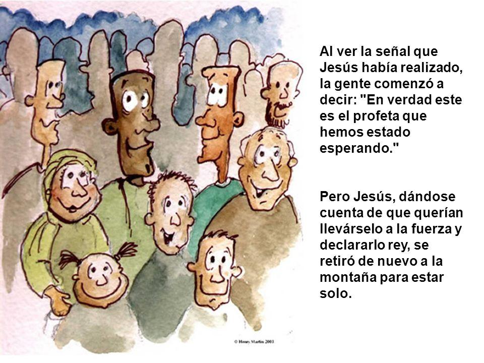 Al ver la señal que Jesús había realizado, la gente comenzó a decir: En verdad este es el profeta que hemos estado esperando.