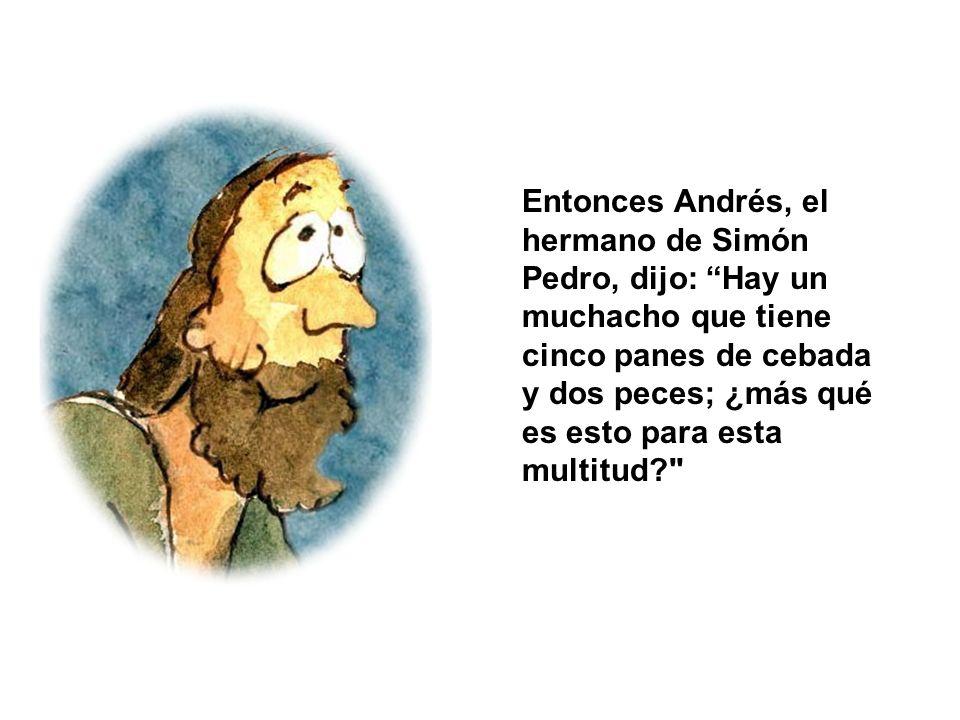 Entonces Andrés, el hermano de Simón Pedro, dijo: Hay un muchacho que tiene cinco panes de cebada y dos peces; ¿más qué es esto para esta multitud