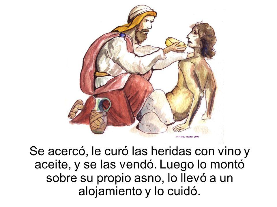 Se acercó, le curó las heridas con vino y aceite, y se las vendó