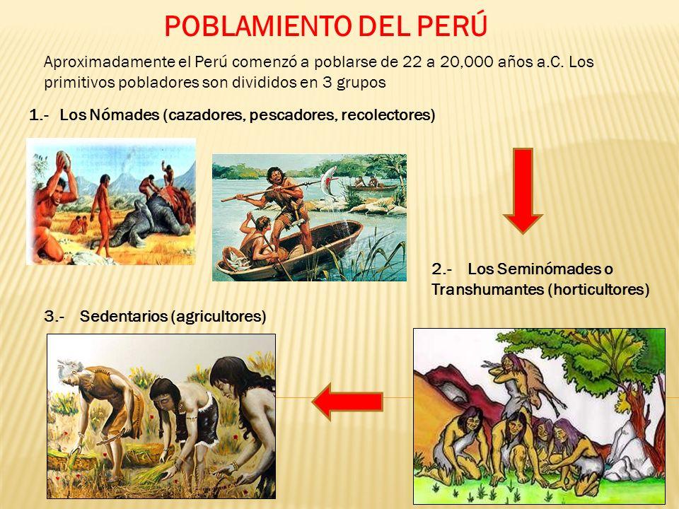 POBLAMIENTO DEL PERÚ Aproximadamente el Perú comenzó a poblarse de 22 a 20,000 años a.C. Los primitivos pobladores son divididos en 3 grupos.