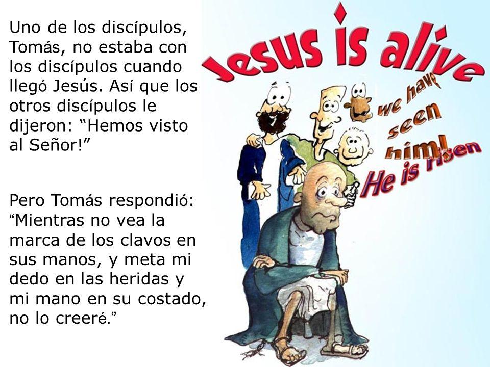 Uno de los discípulos, Tomás, no estaba con los discípulos cuando llegó Jesús. Así que los otros discípulos le dijeron: Hemos visto al Señor!