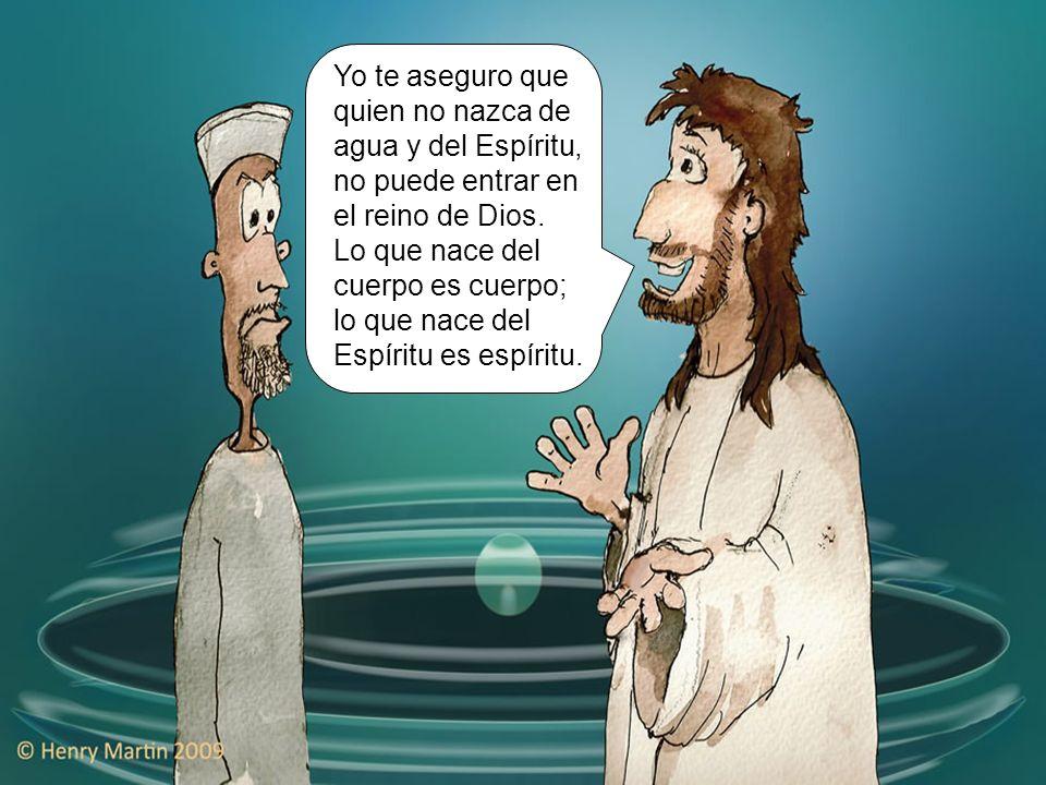 Yo te aseguro que quien no nazca de agua y del Espíritu, no puede entrar en el reino de Dios.
