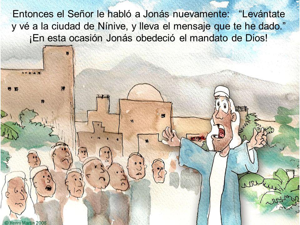 Entonces el Señor le habló a Jonás nuevamente: Levántate y vé a la ciudad de Nínive, y lleva el mensaje que te he dado. ¡En esta ocasión Jonás obedeció el mandato de Dios!