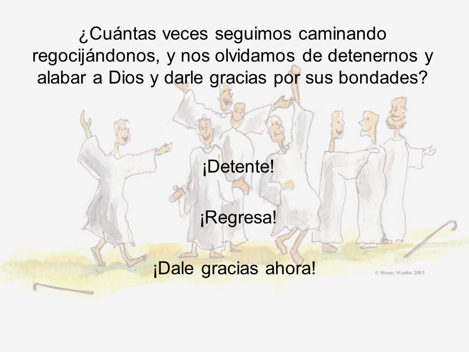 ¿Cuántas veces seguimos caminando regocijándonos, y nos olvidamos de detenernos y alabar a Dios y darle gracias por sus bondades