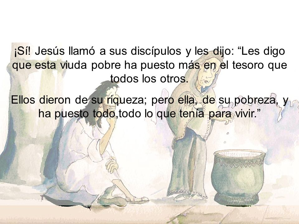 ¡Sí! Jesús llamó a sus discípulos y les dijo: Les digo que esta viuda pobre ha puesto más en el tesoro que todos los otros.